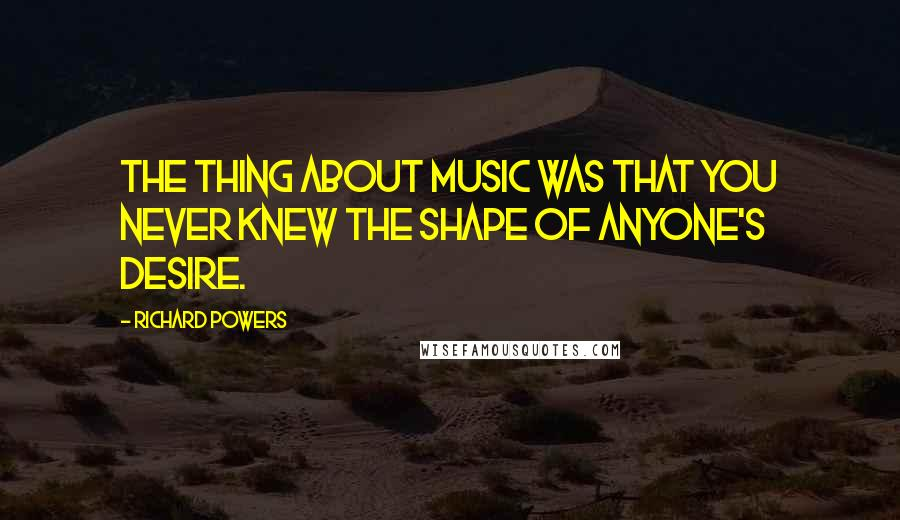 Richard Powers quotes: The thing about music was that you never knew the shape of anyone's desire.