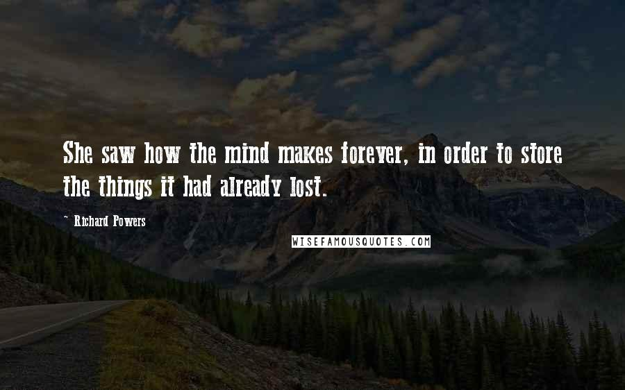 Richard Powers quotes: She saw how the mind makes forever, in order to store the things it had already lost.