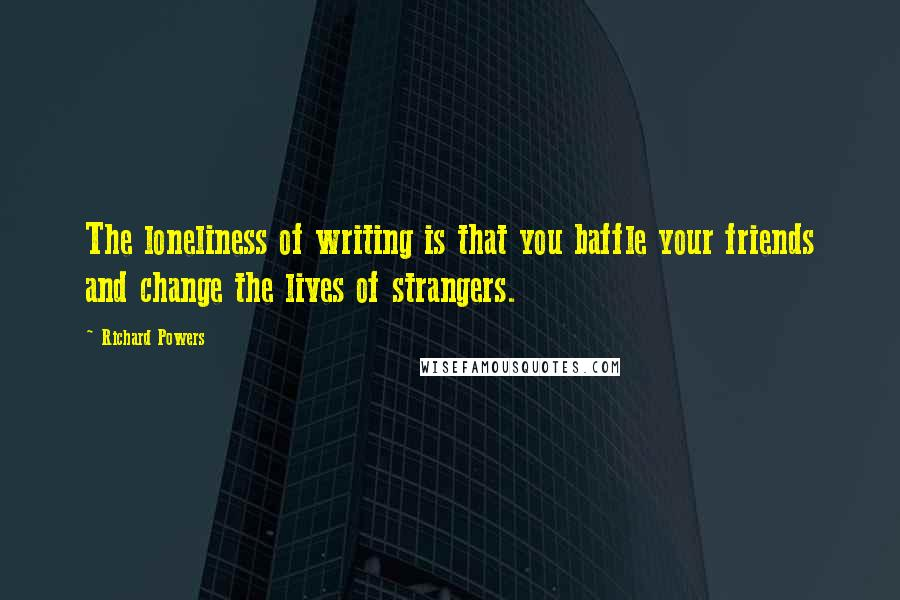 Richard Powers quotes: The loneliness of writing is that you baffle your friends and change the lives of strangers.