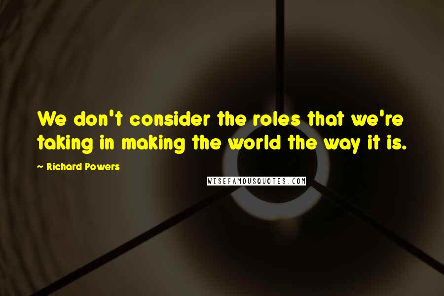 Richard Powers quotes: We don't consider the roles that we're taking in making the world the way it is.