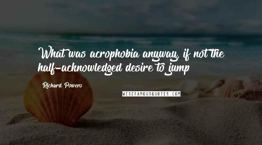 Richard Powers quotes: What was acrophobia anyway, if not the half-acknowledged desire to jump?