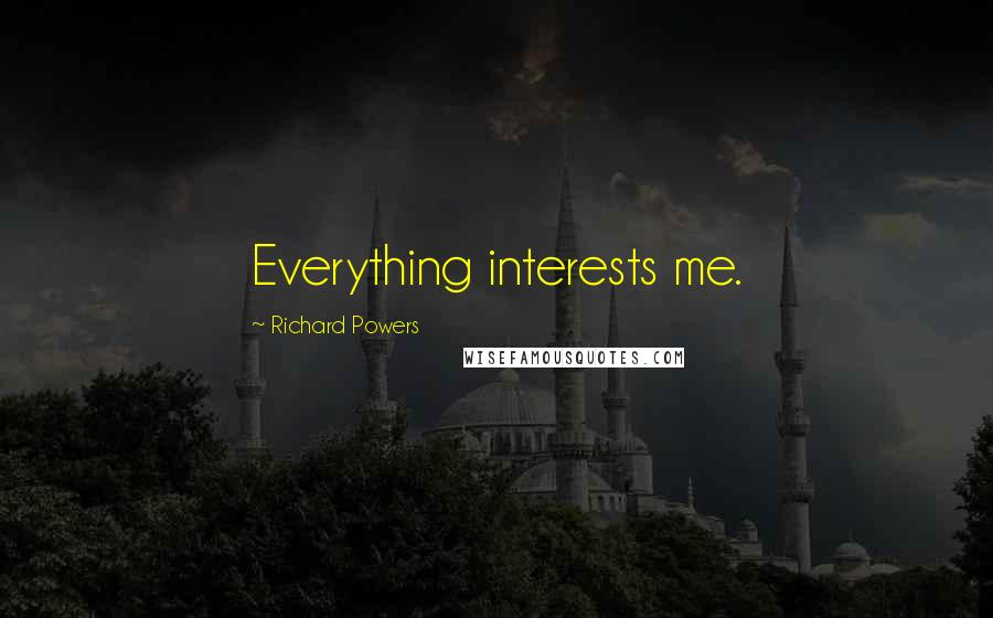 Richard Powers quotes: Everything interests me.