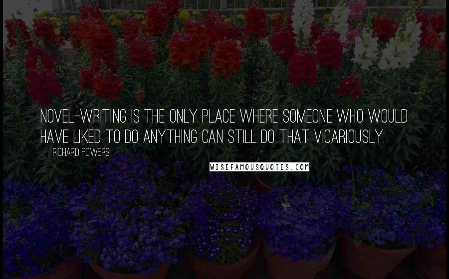 Richard Powers quotes: Novel-writing is the only place where someone who would have liked to do anything can still do that vicariously.