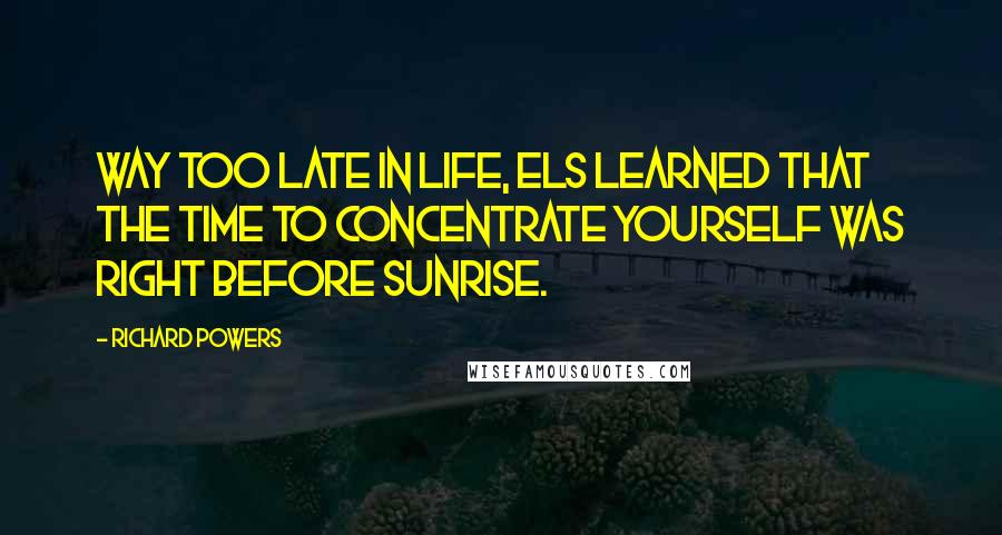 Richard Powers quotes: Way too late in life, Els learned that the time to concentrate yourself was right before sunrise.