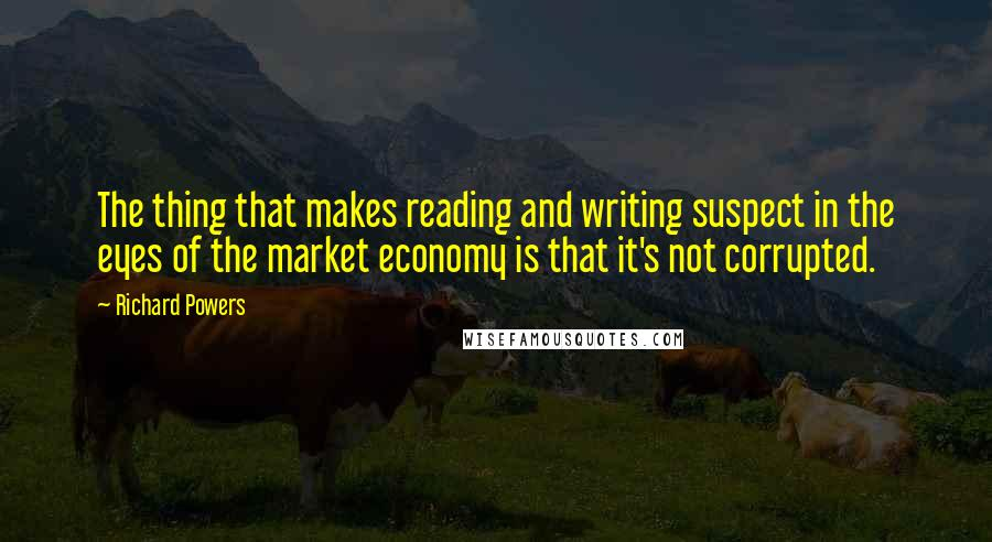Richard Powers quotes: The thing that makes reading and writing suspect in the eyes of the market economy is that it's not corrupted.