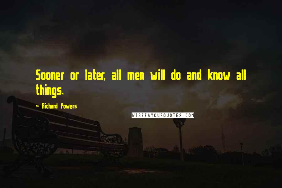 Richard Powers quotes: Sooner or later, all men will do and know all things.