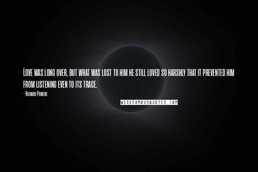 Richard Powers quotes: Love was long over, but what was lost to him he still loved so harshly that it prevented him from listening even to its trace.