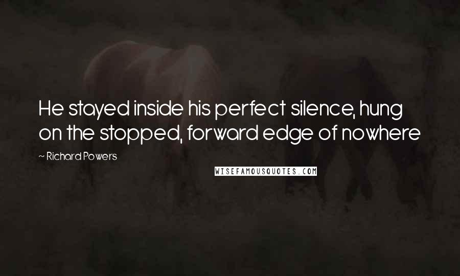 Richard Powers quotes: He stayed inside his perfect silence, hung on the stopped, forward edge of nowhere