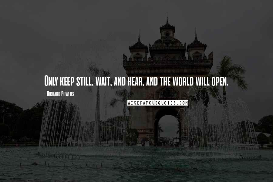 Richard Powers quotes: Only keep still, wait, and hear, and the world will open.