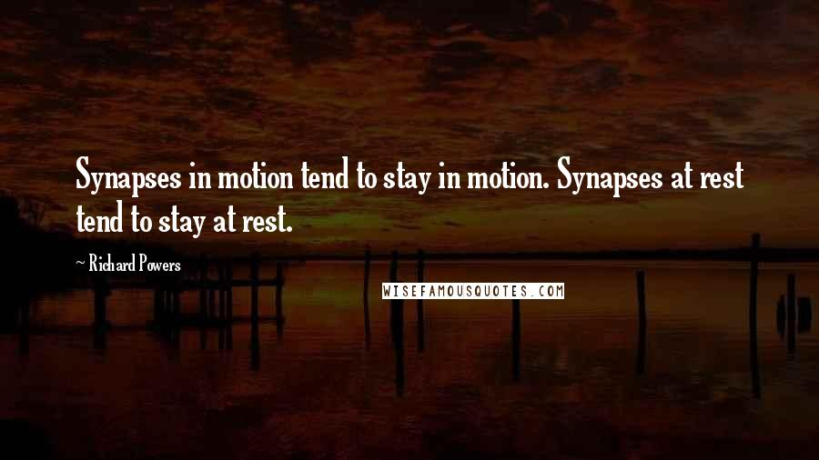 Richard Powers quotes: Synapses in motion tend to stay in motion. Synapses at rest tend to stay at rest.