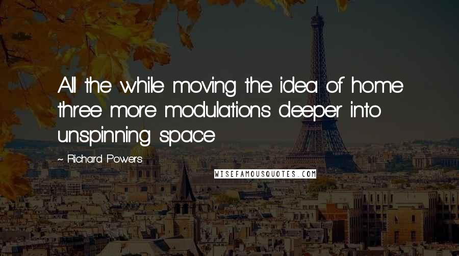 Richard Powers quotes: All the while moving the idea of home three more modulations deeper into unspinning space
