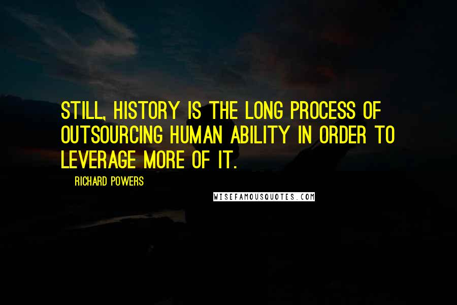 Richard Powers quotes: Still, history is the long process of outsourcing human ability in order to leverage more of it.