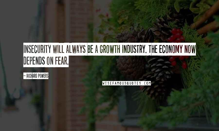 Richard Powers quotes: Insecurity will always be a growth industry. The economy now depends on fear.