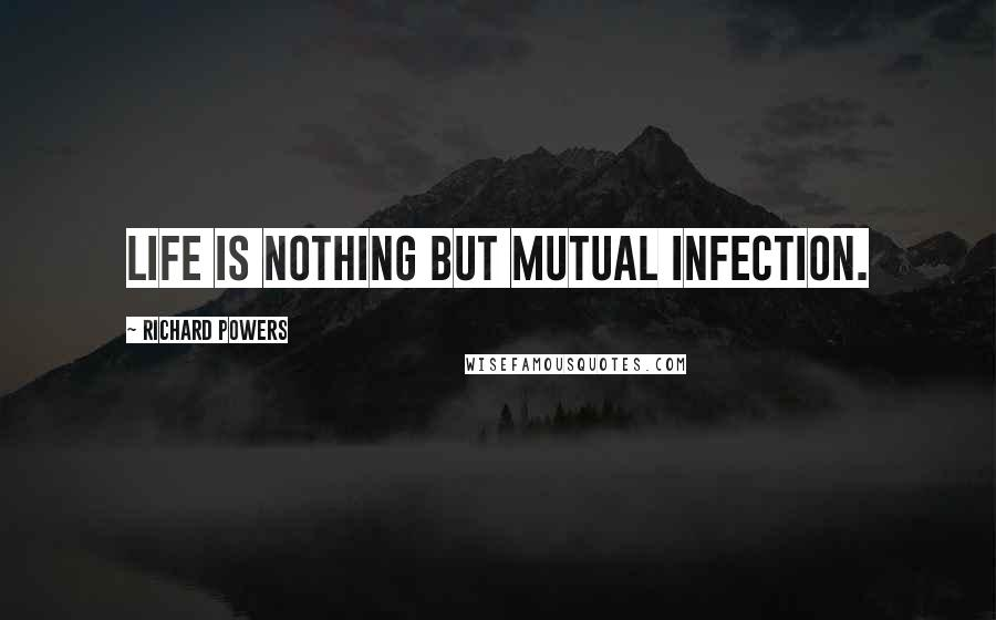 Richard Powers quotes: Life is nothing but mutual infection.