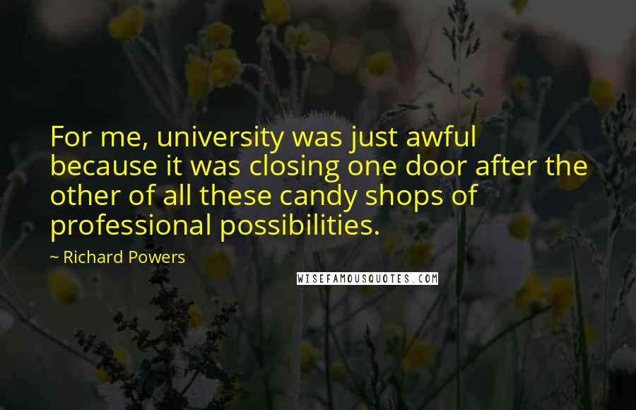 Richard Powers quotes: For me, university was just awful because it was closing one door after the other of all these candy shops of professional possibilities.