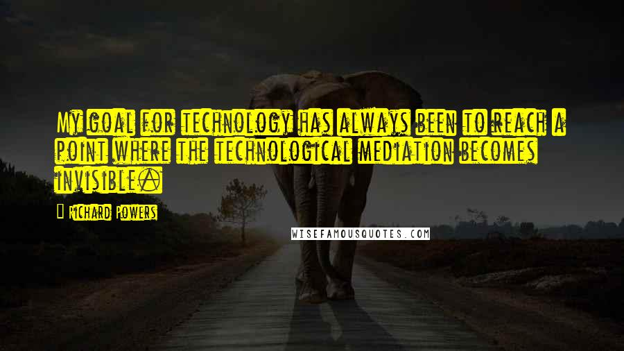 Richard Powers quotes: My goal for technology has always been to reach a point where the technological mediation becomes invisible.