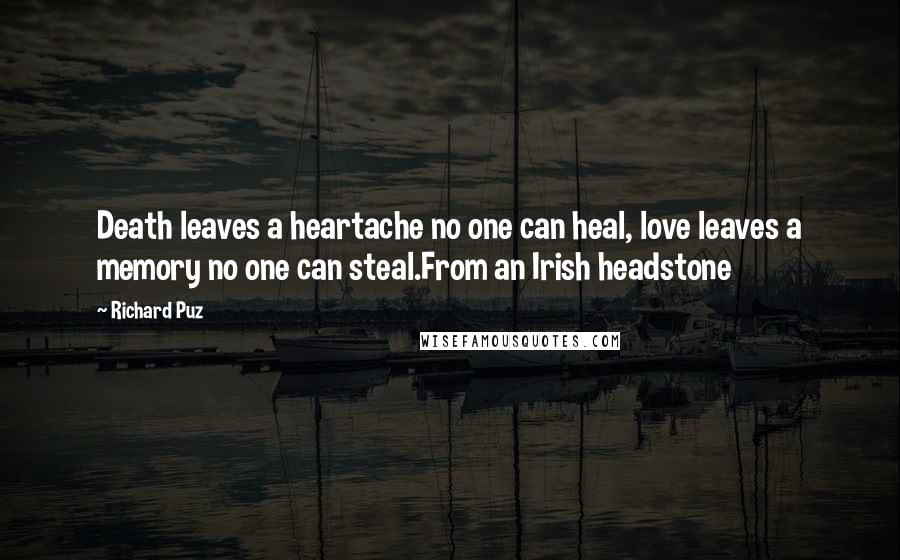 Richard Puz quotes: Death leaves a heartache no one can heal, love leaves a memory no one can steal.From an Irish headstone