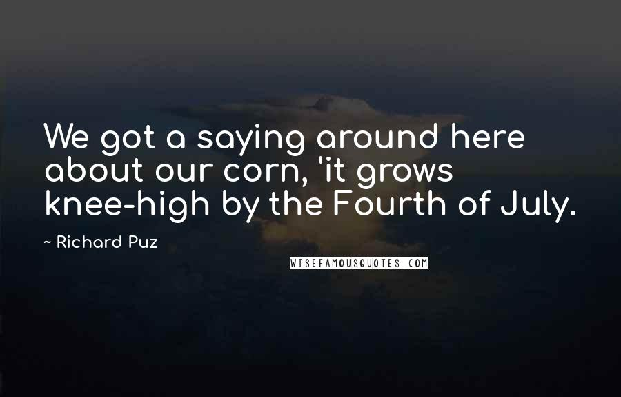 Richard Puz quotes: We got a saying around here about our corn, 'it grows knee-high by the Fourth of July.