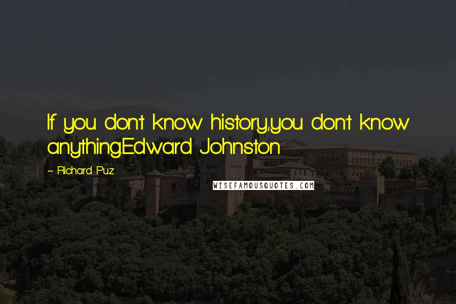 Richard Puz quotes: If you don't know history,you don't know anything.Edward Johnston