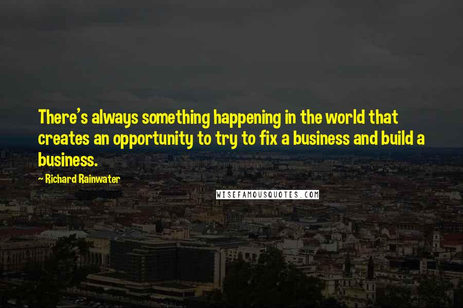 Richard Rainwater quotes: There's always something happening in the world that creates an opportunity to try to fix a business and build a business.