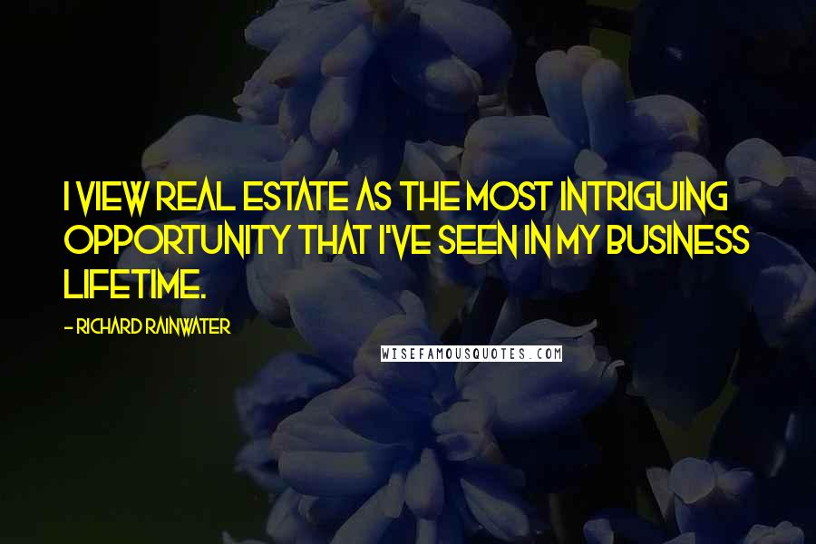 Richard Rainwater quotes: I view real estate as the most intriguing opportunity that I've seen in my business lifetime.