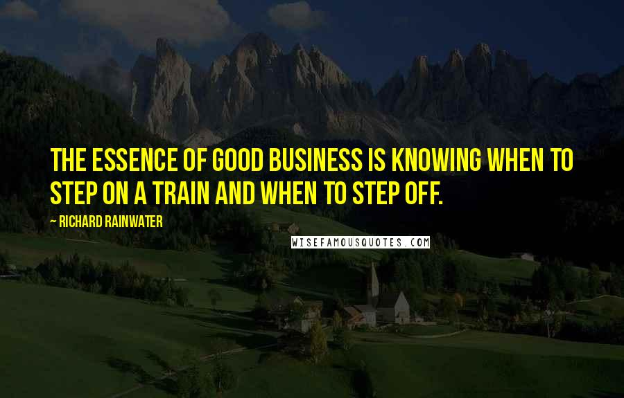 Richard Rainwater quotes: The essence of good business is knowing when to step on a train and when to step off.
