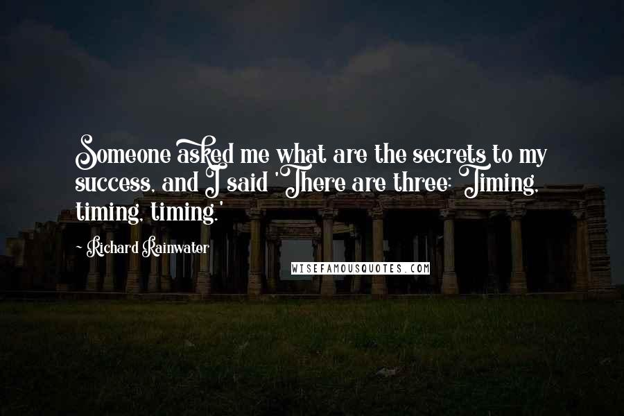 Richard Rainwater quotes: Someone asked me what are the secrets to my success, and I said 'There are three: Timing, timing, timing.'