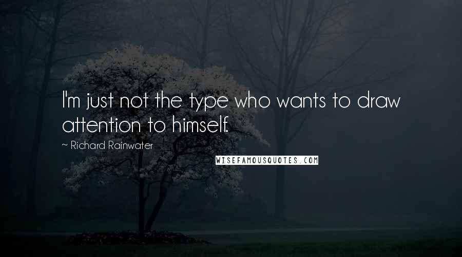 Richard Rainwater quotes: I'm just not the type who wants to draw attention to himself.
