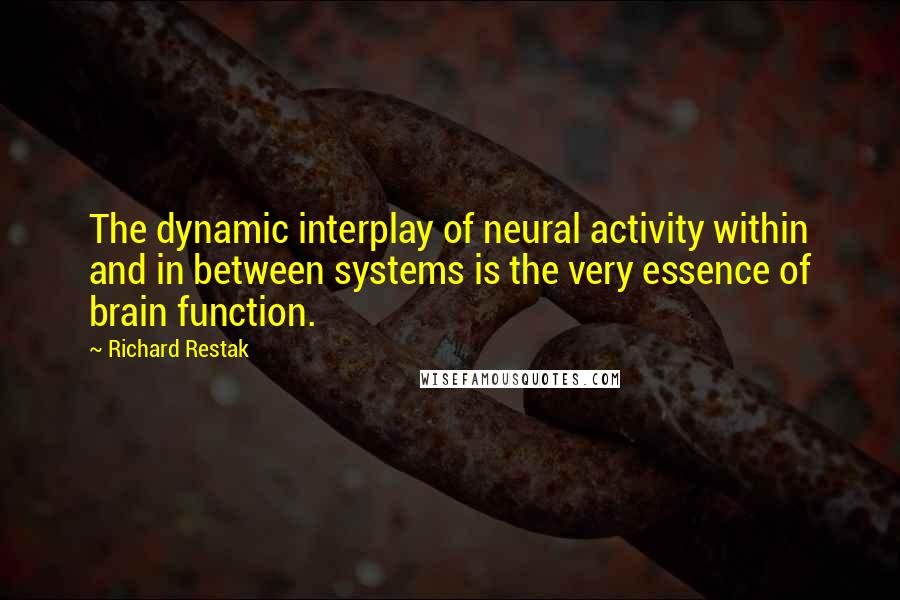 Richard Restak quotes: The dynamic interplay of neural activity within and in between systems is the very essence of brain function.
