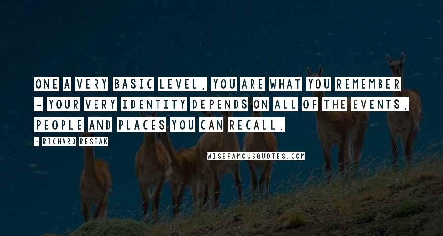 Richard Restak quotes: One a very basic level, you are what you remember - your very identity depends on all of the events, people and places you can recall.