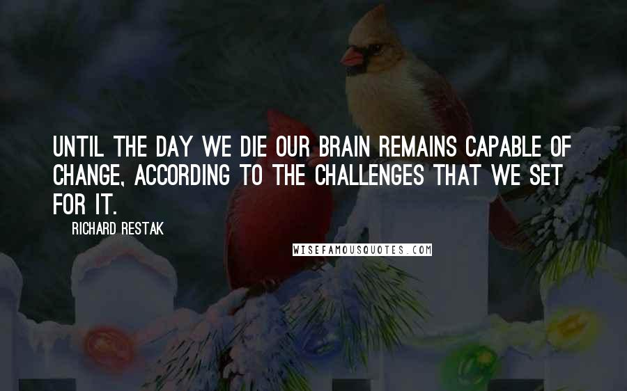 Richard Restak quotes: Until the day we die our brain remains capable of change, according to the challenges that we set for it.