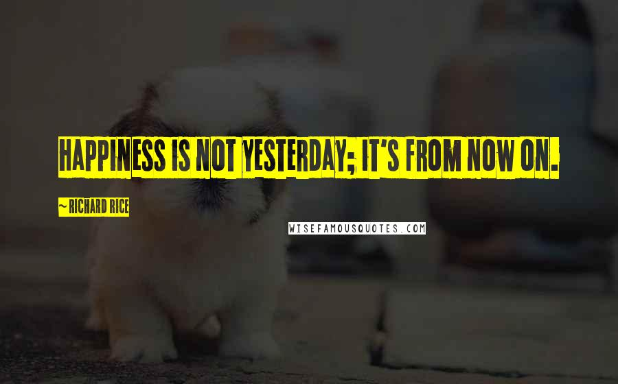 Richard Rice quotes: Happiness is not yesterday; it's from now on.