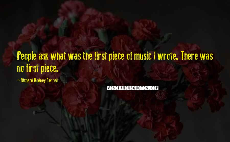Richard Rodney Bennett quotes: People ask what was the first piece of music I wrote. There was no first piece.