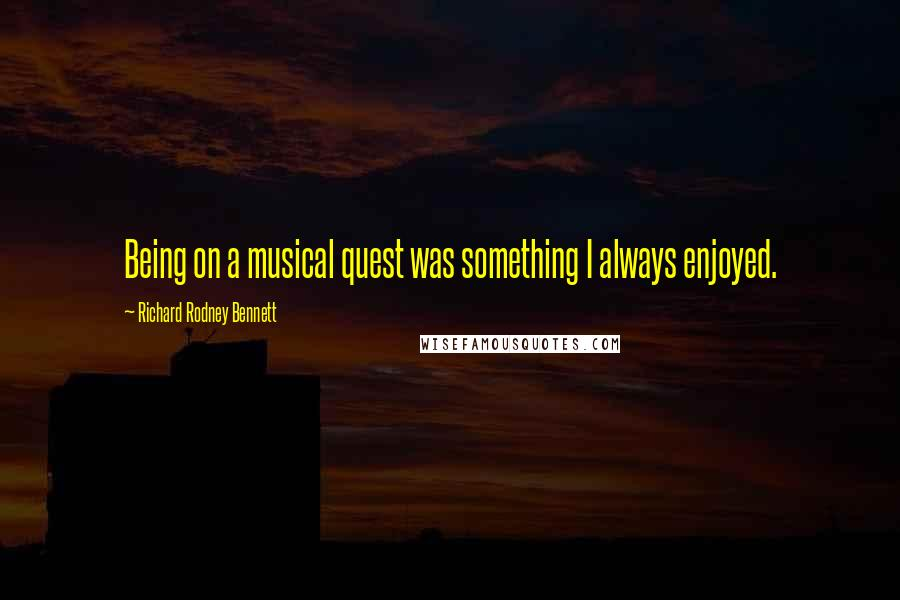 Richard Rodney Bennett quotes: Being on a musical quest was something I always enjoyed.