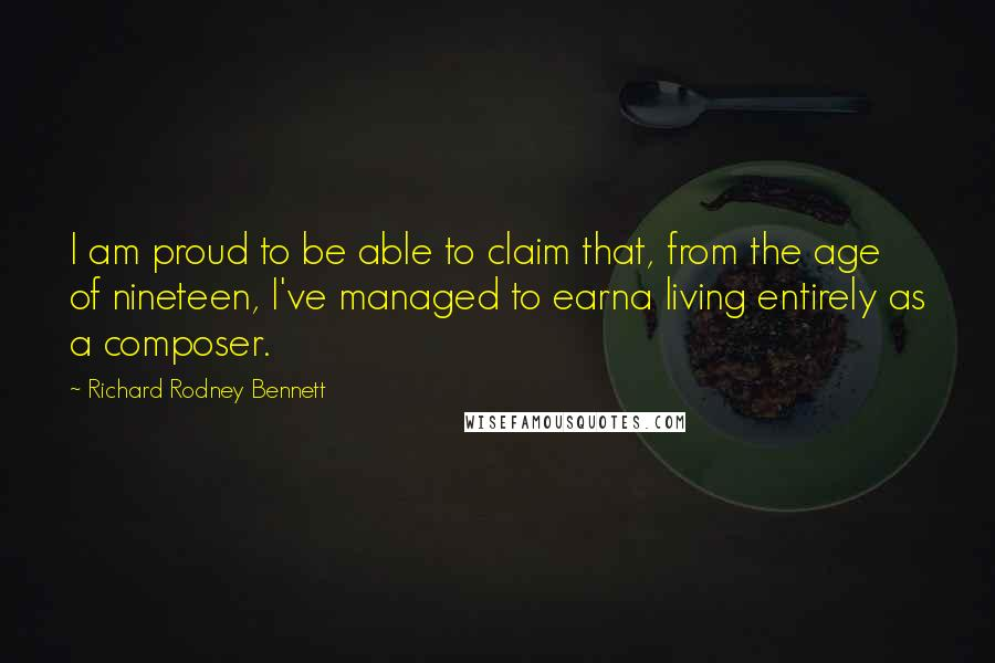 Richard Rodney Bennett quotes: I am proud to be able to claim that, from the age of nineteen, I've managed to earna living entirely as a composer.