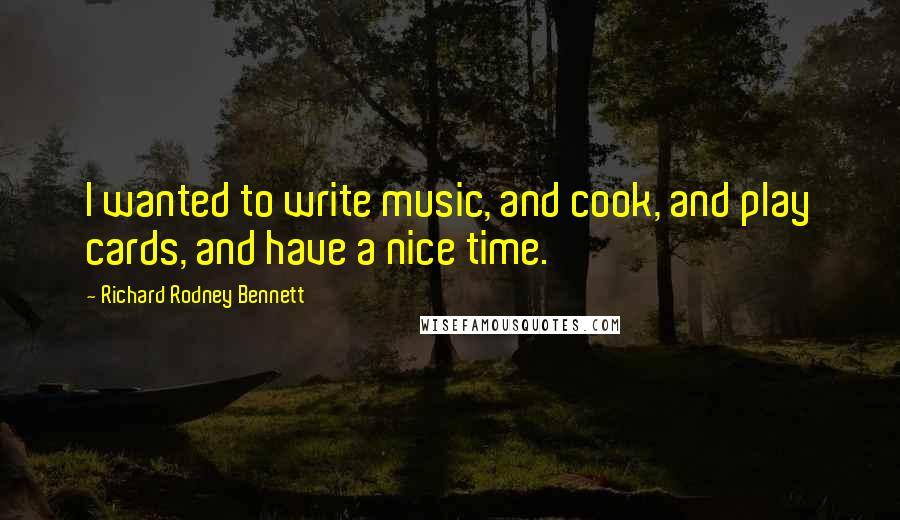 Richard Rodney Bennett quotes: I wanted to write music, and cook, and play cards, and have a nice time.