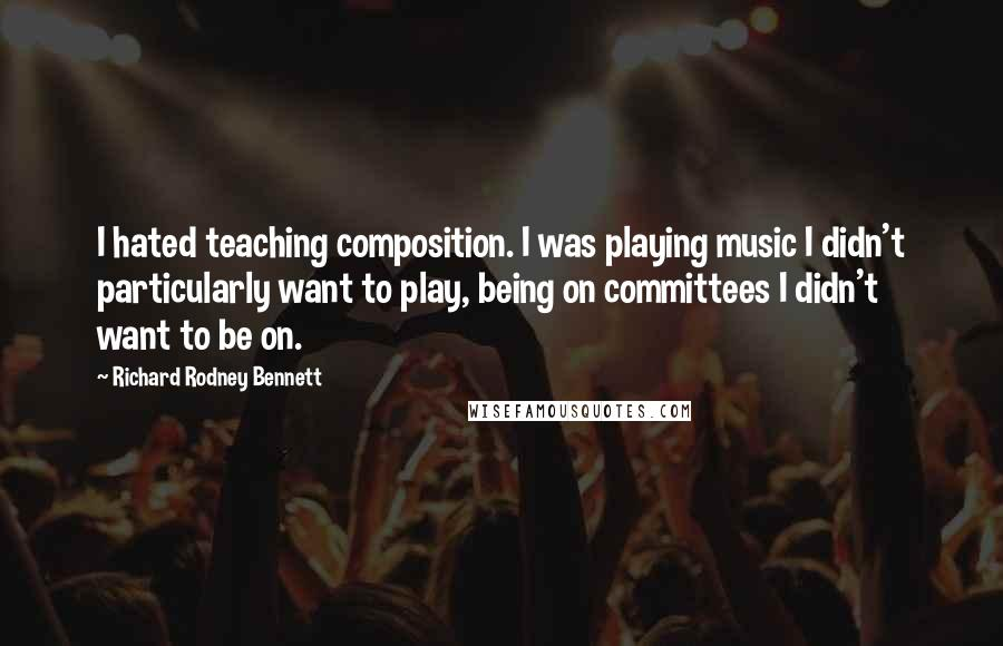 Richard Rodney Bennett quotes: I hated teaching composition. I was playing music I didn't particularly want to play, being on committees I didn't want to be on.