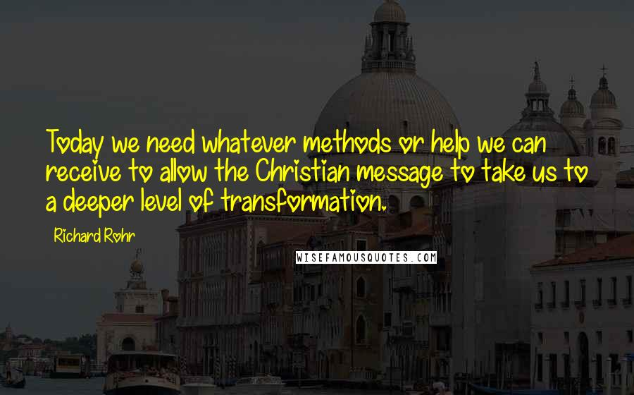Richard Rohr quotes: Today we need whatever methods or help we can receive to allow the Christian message to take us to a deeper level of transformation.
