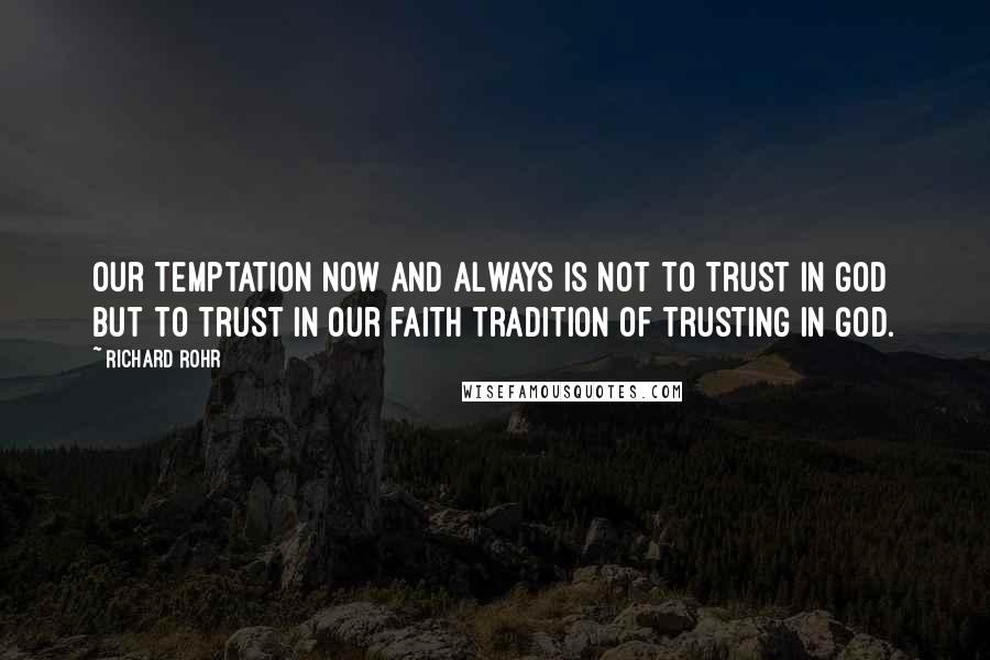 Richard Rohr quotes: Our temptation now and always is not to trust in God but to trust in our faith tradition of trusting in God.