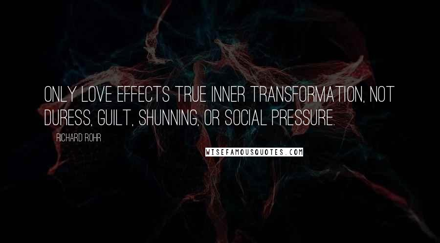 Richard Rohr quotes: Only love effects true inner transformation, not duress, guilt, shunning, or social pressure.