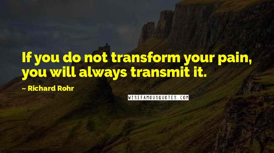 Richard Rohr quotes: If you do not transform your pain, you will always transmit it.