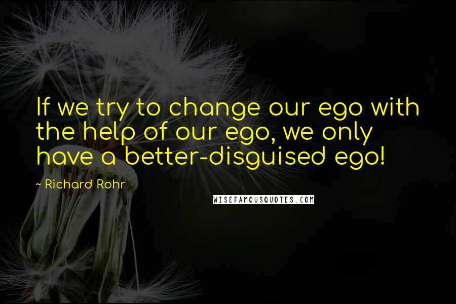 Richard Rohr quotes: If we try to change our ego with the help of our ego, we only have a better-disguised ego!