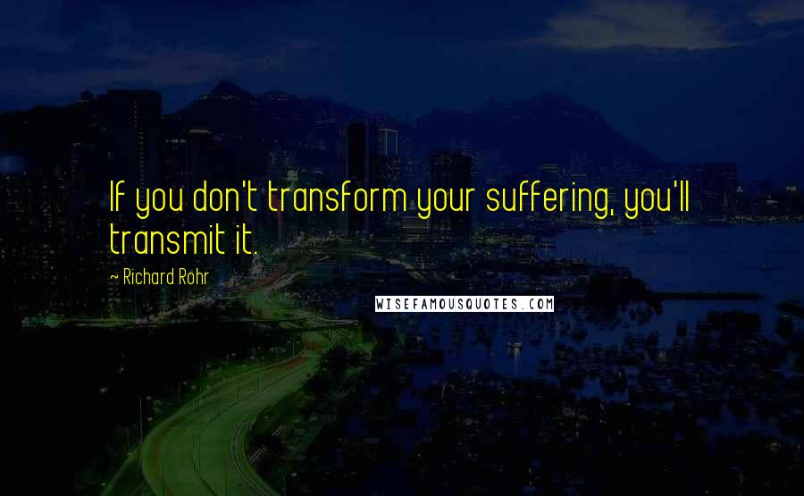 Richard Rohr quotes: If you don't transform your suffering, you'll transmit it.