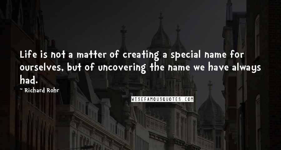 Richard Rohr quotes: Life is not a matter of creating a special name for ourselves, but of uncovering the name we have always had.