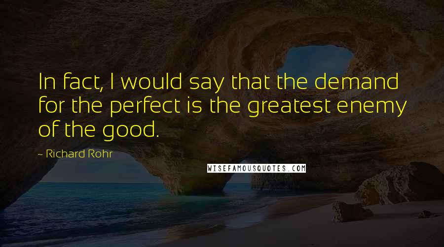 Richard Rohr quotes: In fact, I would say that the demand for the perfect is the greatest enemy of the good.