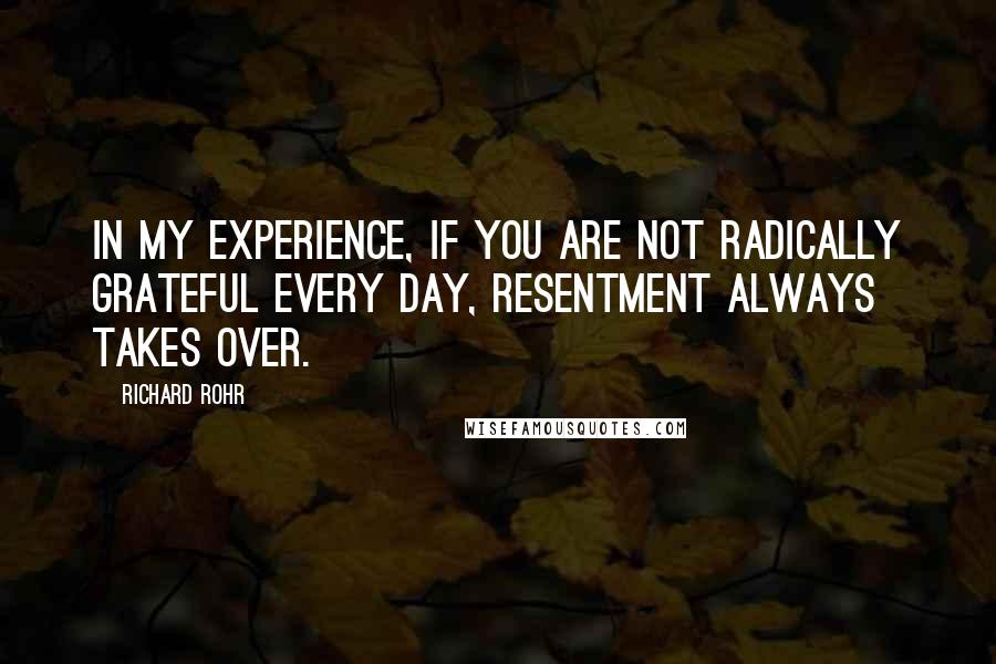 Richard Rohr quotes: In my experience, if you are not radically grateful every day, resentment always takes over.