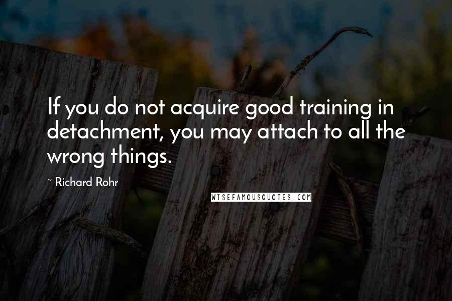 Richard Rohr quotes: If you do not acquire good training in detachment, you may attach to all the wrong things.