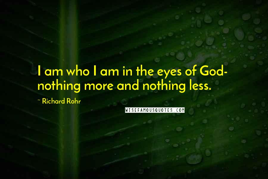 Richard Rohr quotes: I am who I am in the eyes of God- nothing more and nothing less.