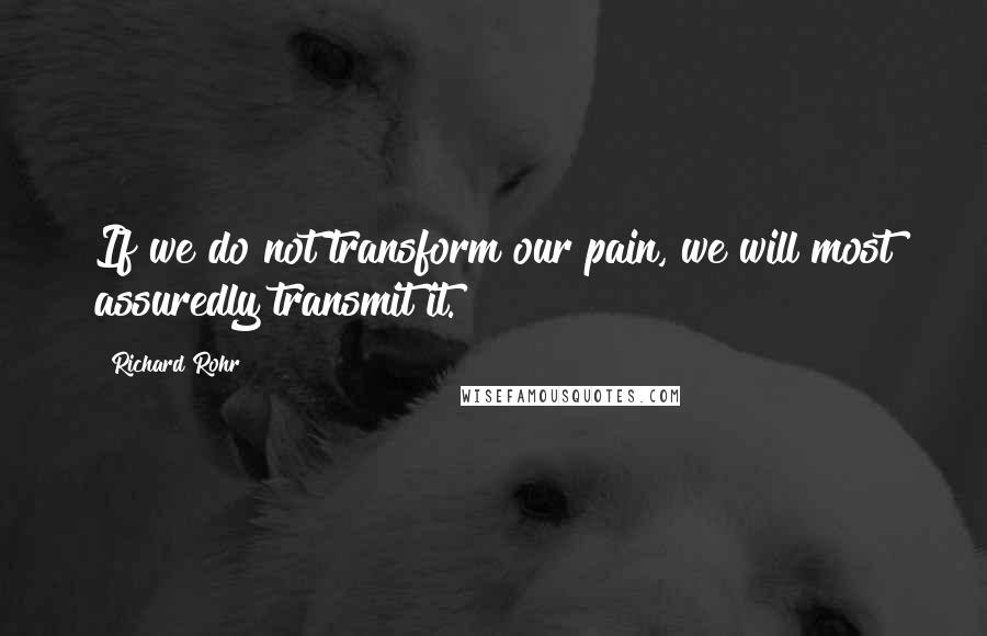 Richard Rohr quotes: If we do not transform our pain, we will most assuredly transmit it.
