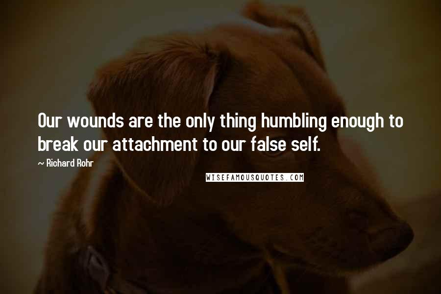 Richard Rohr quotes: Our wounds are the only thing humbling enough to break our attachment to our false self.